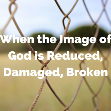 When the Image of God is Reduced, Damaged, Broken