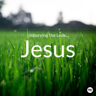 Unburying the Lede: Jesus